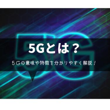 5Gとは何?その意味や特徴は?5Gについてわかりやすく解説。